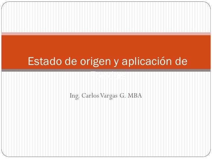 Estado de origen y aplicación de             Fondos         Ing. Carlos Vargas G. MBA