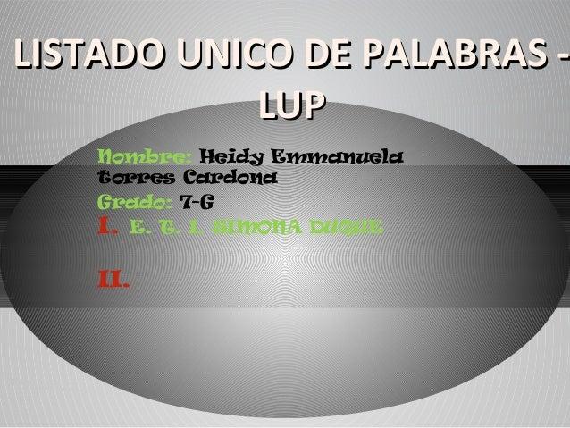 LISTADO UNICO DE PALABRAS -            LUP    Nombre: Heidy Emmanuela    torres Cardona    Grado: 7-G    I. E. T. I. SIMON...