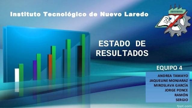 ESTADO DE RESULTADOS EQUIPO 4 ANDREA TAMAYO JAQUELINE MONJARAZ MIROSLAVA GARCÍA JORGE PONCE RAMÓN SERGIO Instituto Tecnoló...