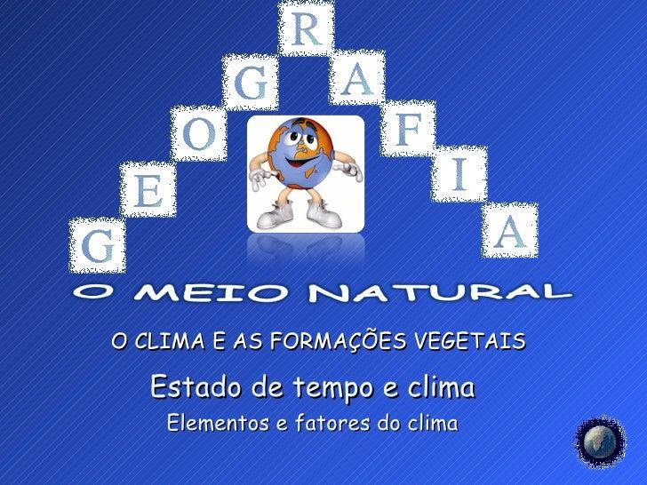 O CLIMA E AS FORMAÇÕES VEGETAIS  Estado de tempo e clima    Elementos e fatores do clima