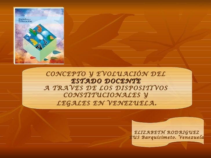 CONCEPTO Y EVOLUACIÓN DEL      ESTADO DOCENTEA TRAVES DE LOS DISPOSITIVOS    CONSTITUCIONALES Y   LEGALES EN VENEZUELA .  ...
