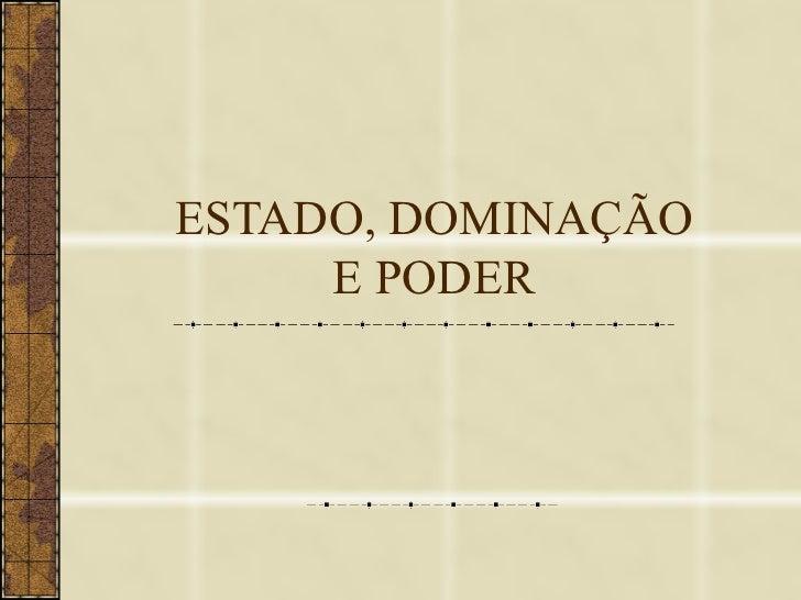 ESTADO, DOMINAÇÃO     E PODER