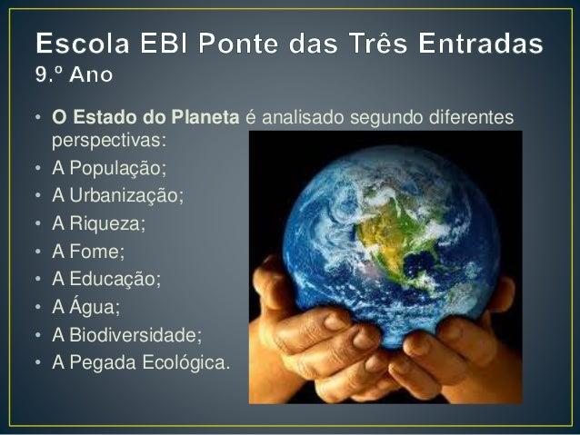 • O Estado do Planeta é analisado segundo diferentes perspectivas: • A População; • A Urbanização; • A Riqueza; • A Fome; ...