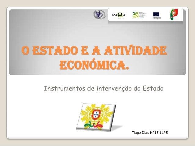 O Estado e a Atividade Económica. Instrumentos de intervenção do Estado  Tiago Dias Nº15 11ºS