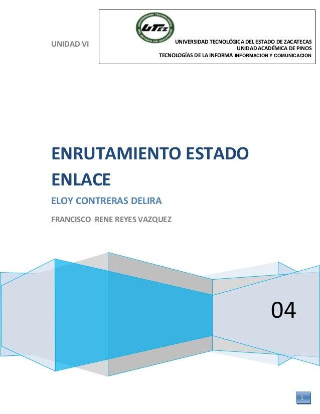 UNIDAD VI 04 ENRUTAMIENTO ESTADO ENLACE ELOY CONTRERAS DELIRA FRANCISCO RENE REYES VAZQUEZ UNIVERSIDAD TECNOLÓGICA DEL EST...