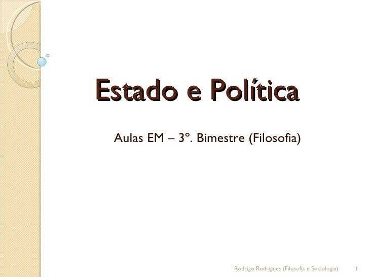 Estado e Política  Aulas EM – 3º. Bimestre (Filosofia) Rodrigo Rodrigues (Filosofia e Sociologia)