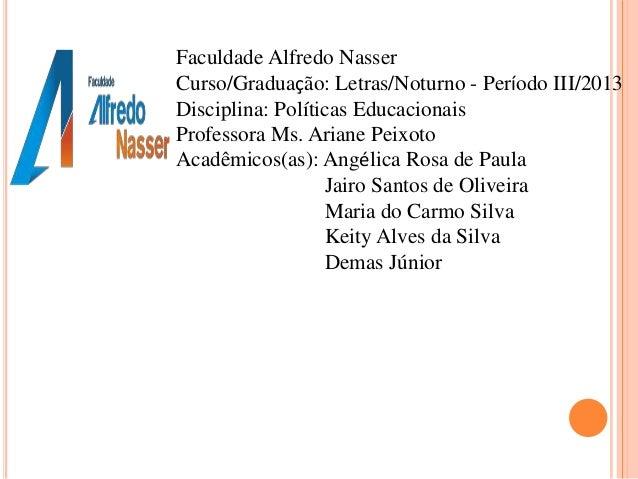 Faculdade Alfredo Nasser Curso/Graduação: Letras/Noturno - Período III/2013 Disciplina: Políticas Educacionais Professora ...