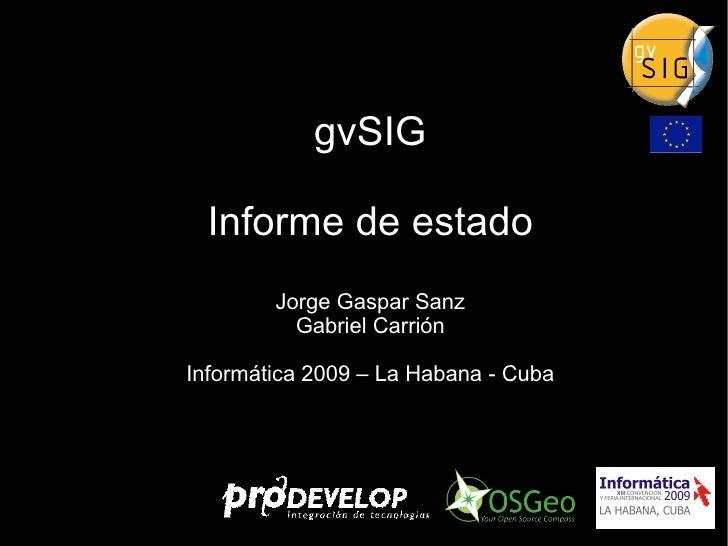 gvSIG Informe de estado Jorge Gaspar Sanz Gabriel Carrión Informática 2009 – La Habana - Cuba
