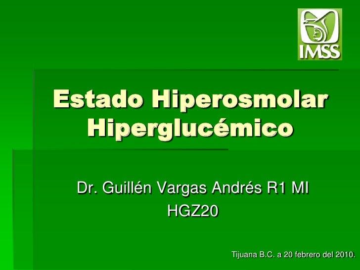 Estado Hiperosmolar Hiperglucémico<br />Dr. Guillén Vargas Andrés R1 MI<br />HGZ20 <br />Tijuana B.C. a 20 febrero del 201...