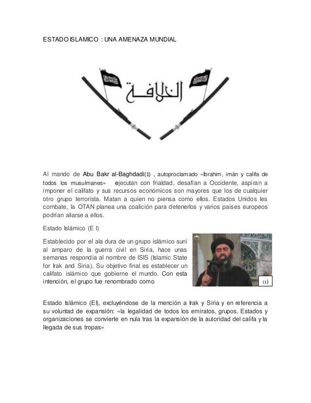 ESTADO ISLAMICO : UNA AMENAZA MUNDIAL Al mando de Abu Bakr al-Baghdadi(1) , autoproclamado «Ibrahim, imán y califa de todo...
