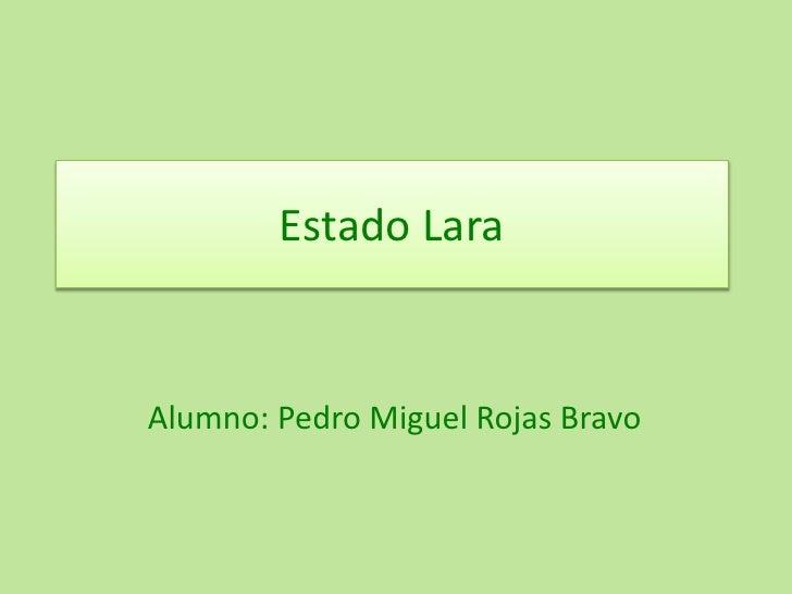 Estado Lara<br />Alumno: Pedro Miguel Rojas Bravo<br />
