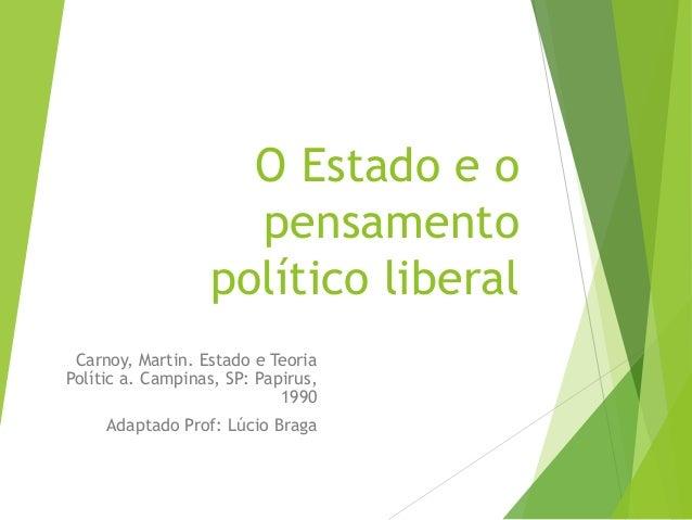 O Estado e o pensamento político liberal Carnoy, Martin. Estado e Teoria Polític a. Campinas, SP: Papirus, 1990 Adaptado P...
