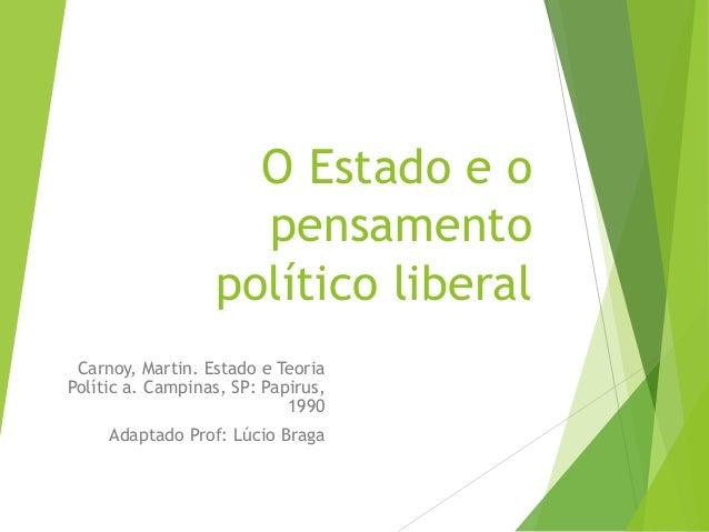 O Estado e o  pensamento  político liberal  Carnoy, Martin. Estado e Teoria  Polític a. Campinas, SP: Papirus,  1990  Adap...