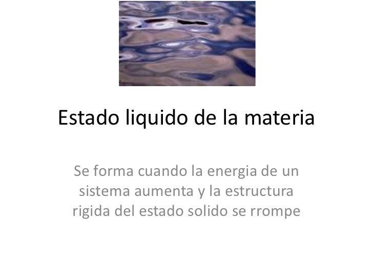 Estado liquido de la materia<br />Se forma cuando la energia de un sistemaaumenta y la estructurarigida del estadosolido s...