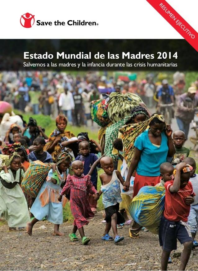Estado Mundial de las Madres 2014 Salvemos a las madres y la infancia durante las crisis humanitarias RESU M EN EJEC U TIVO