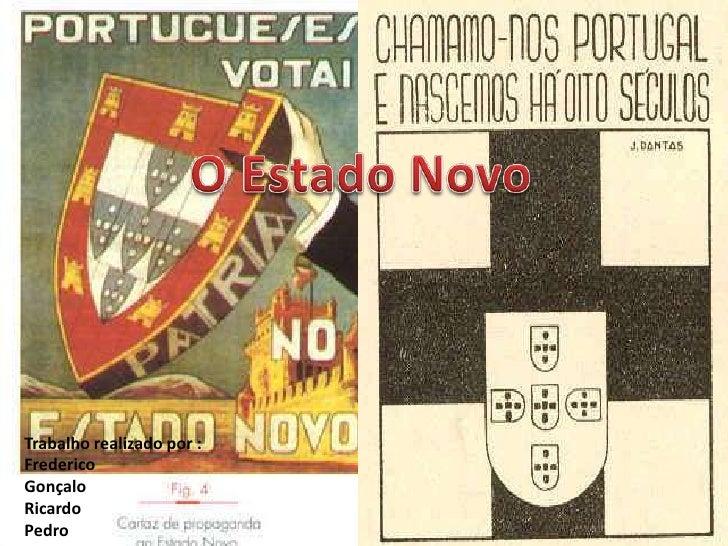 O Estado Novo <br />Trabalho realizado por :<br />Frederico <br />Gonçalo<br />Ricardo<br />Pedro<br />