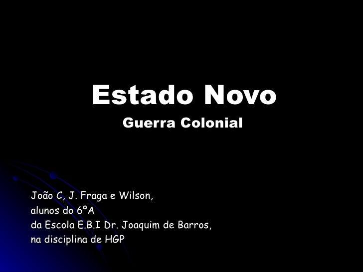 Estado Novo                    Guerra Colonial     João C, J. Fraga e Wilson, alunos do 6ºA da Escola E.B.I Dr. Joaquim de...