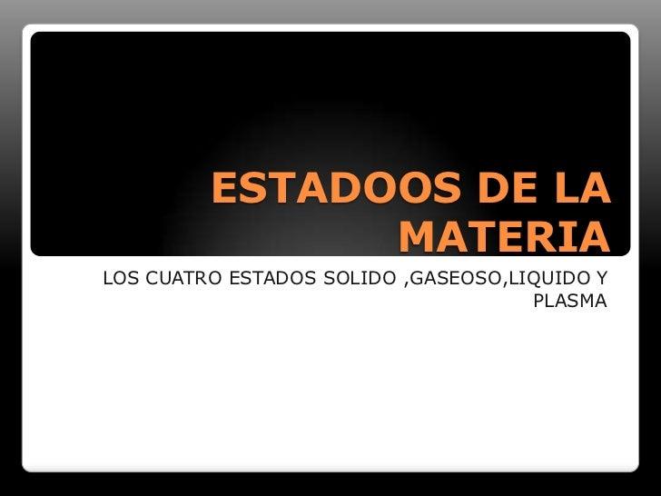 ESTADOOS DE LA MATERIA<br />LOS CUATRO ESTADOS SOLIDO ,GASEOSO,LIQUIDO Y PLASMA<br />