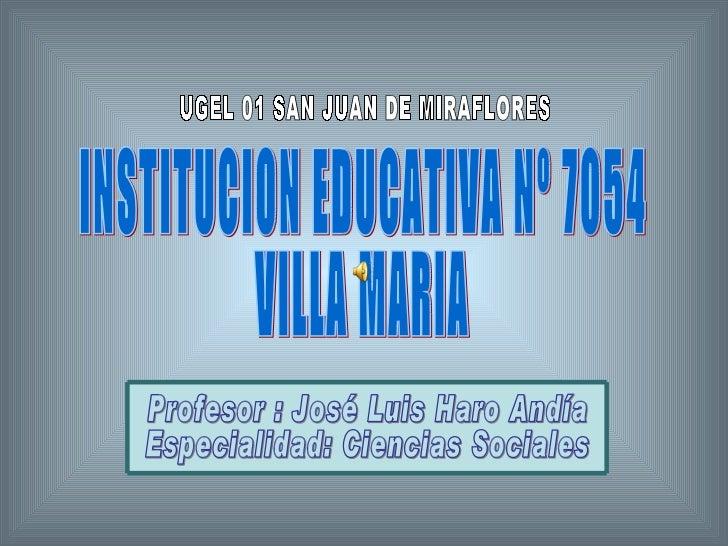 UGEL 01 SAN JUAN DE MIRAFLORES PROFESOR: JOSE LUIS HARO ANDIA ESPECIALIDAD: CIENCIAS SOCIALES INSTITUCION EDUCATIVA Nº 705...