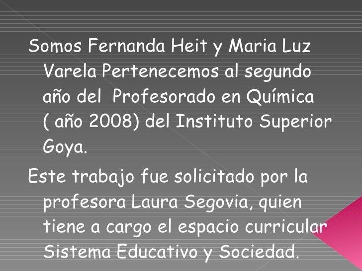 <ul><li>Somos Fernanda Heit y Maria Luz Varela Pertenecemos al segundo año del  Profesorado en Química ( año 2008) del Ins...