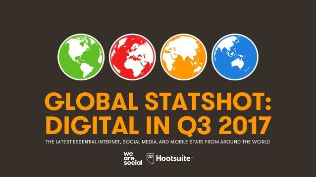 1 GLOBAL STATSHOT: THE LATEST ESSENTIAL INTERNET, SOCIAL MEDIA, AND MOBILE STATS FROM AROUND THE WORLD DIGITAL IN Q3 2017