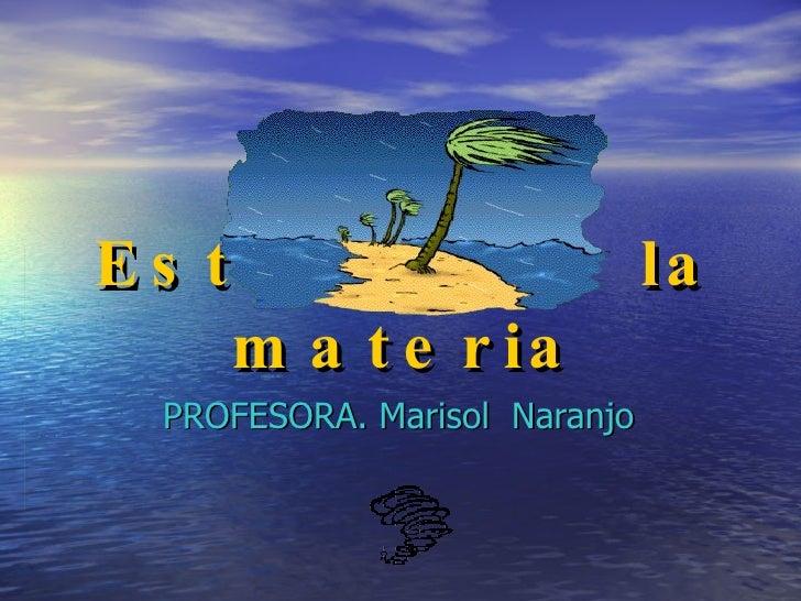 Estados de la materia PROFESORA. Marisol  Naranjo
