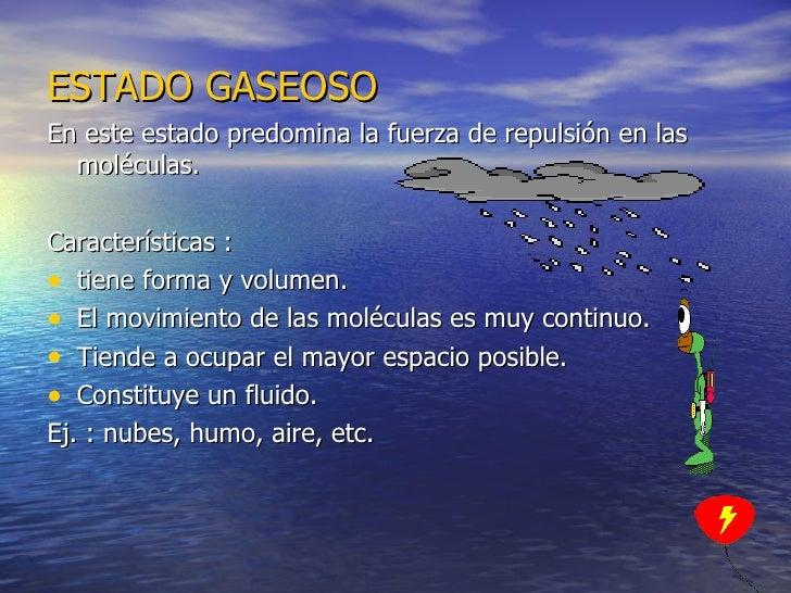 ESTADO   GASEOSO <ul><li>En este estado predomina la fuerza de repulsión en las moléculas. </li></ul><ul><li>Característic...