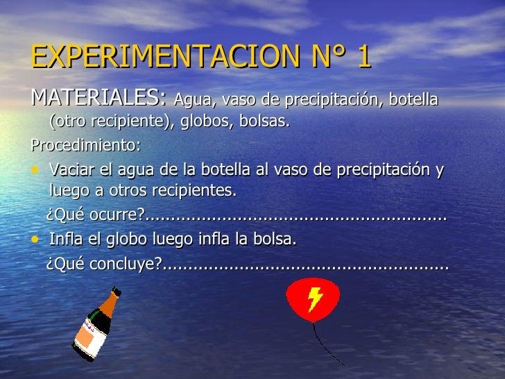 EXPERIMENTACION N° 1 <ul><li>MATERIALES:  Agua, vaso de precipitación, botella (otro recipiente), globos, bolsas. </li></u...