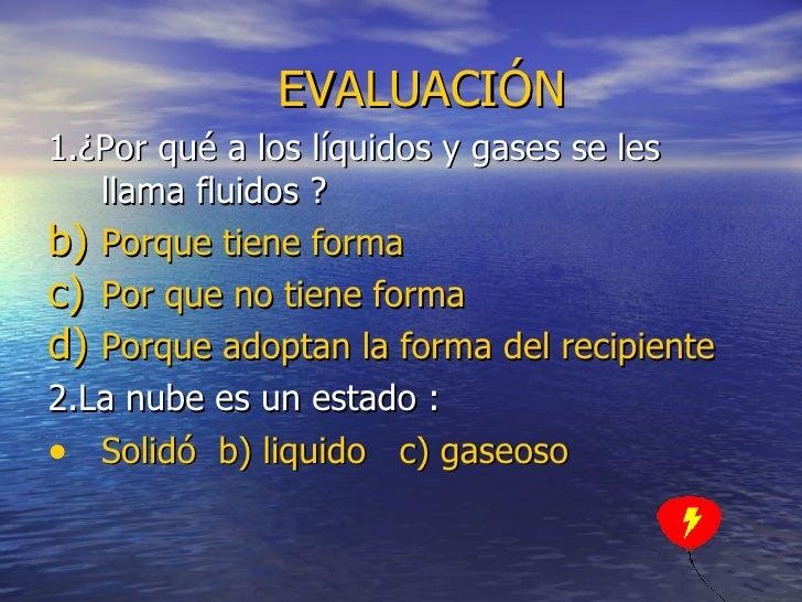 EVALUACIÓN <ul><li>1.¿Por qué a los líquidos y gases se les llama fluidos ? </li></ul><ul><li>Porque tiene forma  </li></u...