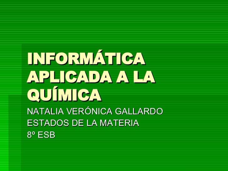 INFORMÁTICA APLICADA A LA QUÍMICA NATALIA VERÓNICA GALLARDO ESTADOS DE LA MATERIA 8º ESB