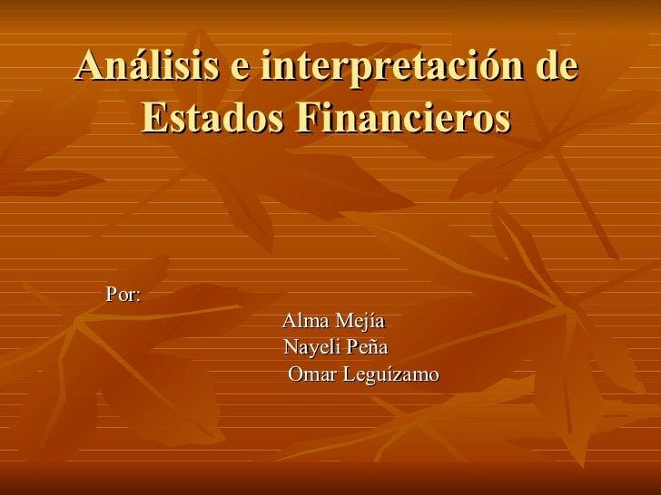 Análisis e interpretación de Estados Financieros Por: Alma Mejía Nayeli Peña Omar Leguízamo
