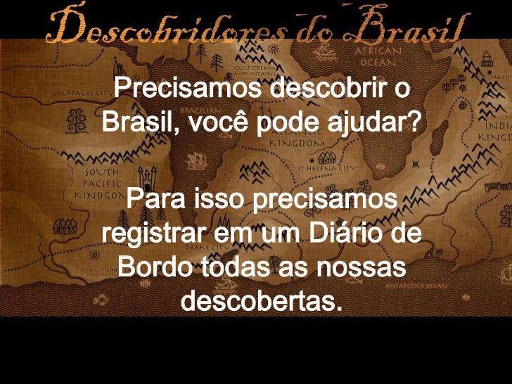 Precisamos descobrir oBrasil, você pode ajudar?  Para isso precisamosregistrar em um Diário de Bordo todas as nossas      ...