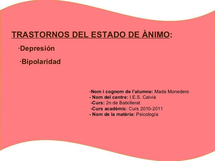 TRASTORNOS DEL ESTADO DE ÀNIMO : ·Depresión  ·Bipolaridad <ul><li>Nom i cognom de l'alumne:  Mada Monedero </li></ul><ul><...