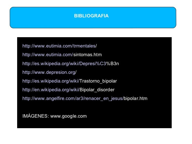 BIBLIOGRAFIA http:// www.eutimia.com / trmentales /   http:// www.eutimia.com / sintomas.htm   http:// es.wikipedia.org / ...