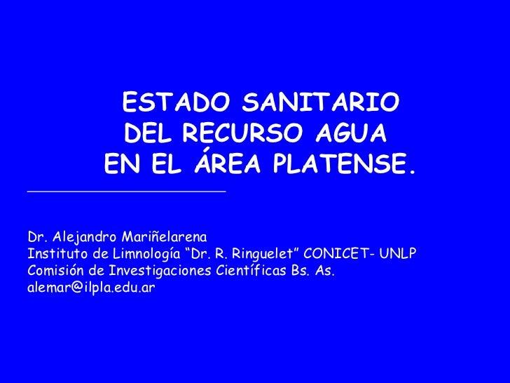 ESTADO SANITARIO            DEL RECURSO AGUA           EN EL ÁREA PLATENSE.Dr. Alejandro MariñelarenaInstituto de Limnolog...