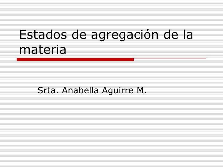 Estados de agregación de la materia     Srta. Anabella Aguirre M.