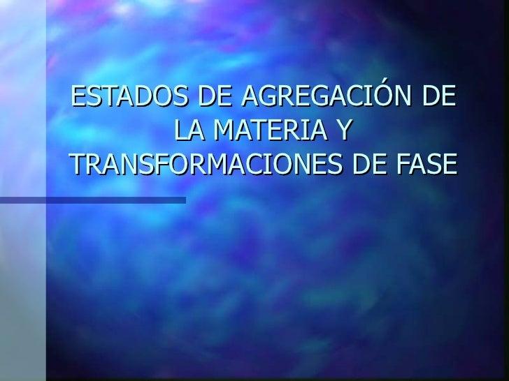 ESTADOS DE AGREGACIÓN DE LA MATERIA Y TRANSFORMACIONES DE FASE