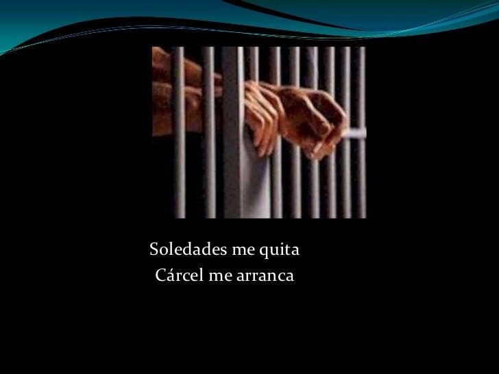 Soledades me quita Cárcel me arranca