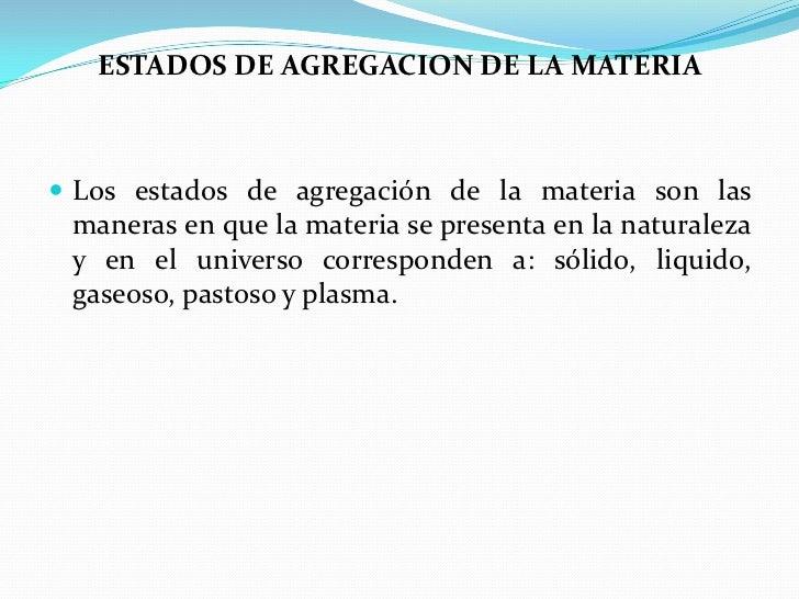 ESTADOS DE AGREGACION DE LA MATERIA<br />Los estados de agregación de la materia son las maneras en que la materia se pres...