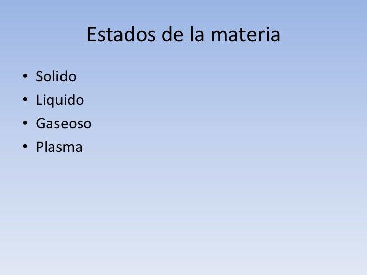 Estados de la materia<br />Solido<br />Liquido<br />Gaseoso<br />Plasma<br />