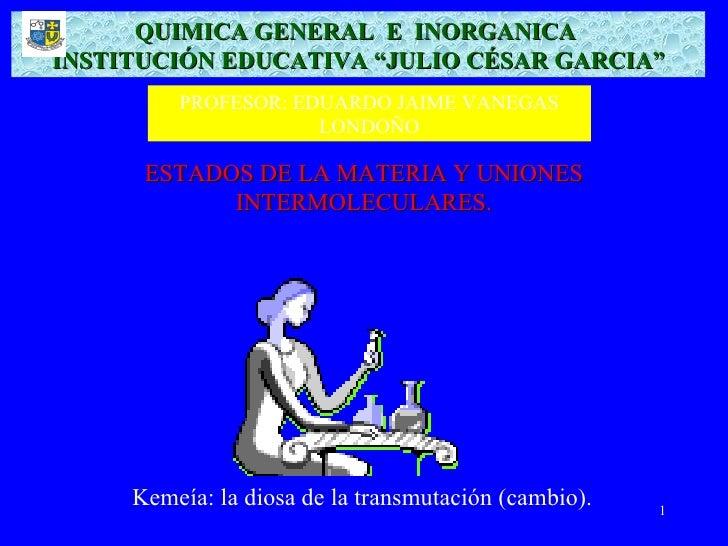 """QUIMICA GENERAL E INORGANICA INSTITUCIÓN EDUCATIVA """"JULIO CÉSAR GARCIA""""          PROFESOR: EDUARDO JAIME VANEGAS          ..."""