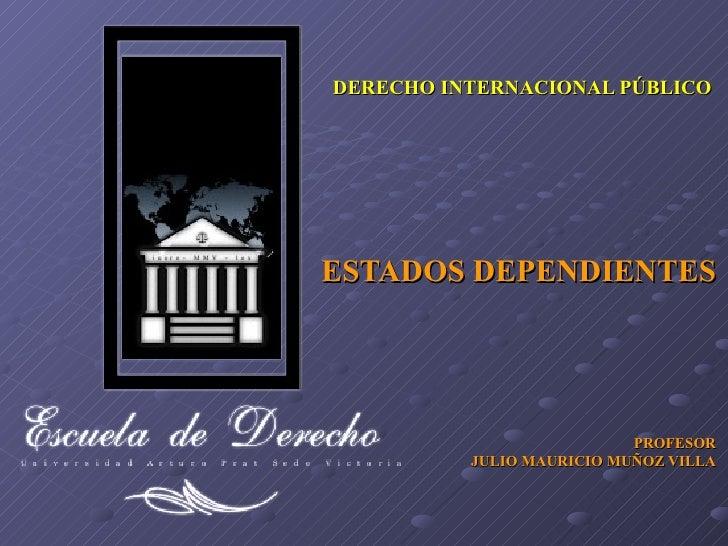 ESTADOS DEPENDIENTES PROFESOR JULIO MAURICIO MUÑOZ VILLA DERECHO INTERNACIONAL PÚBLICO
