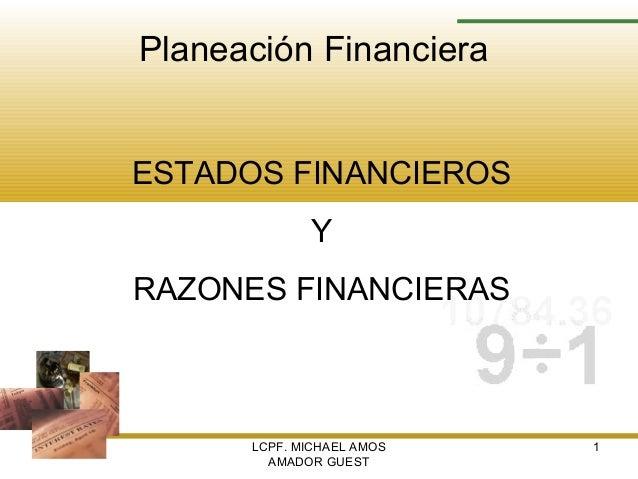 LCPF. MICHAEL AMOS AMADOR GUEST 1 Planeación Financiera ESTADOS FINANCIEROS Y RAZONES FINANCIERAS
