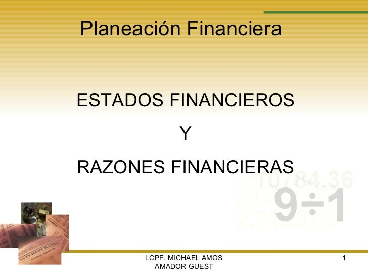 LCPF. MICHAEL AMOS AMADOR GUEST Planeación Financiera ESTADOS FINANCIEROS Y RAZONES FINANCIERAS