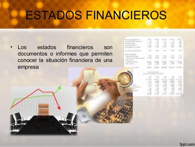 ESTADOS FINANCIEROS • Los estados financieros son documentos o informes que permiten conocer la situación financiera de un...