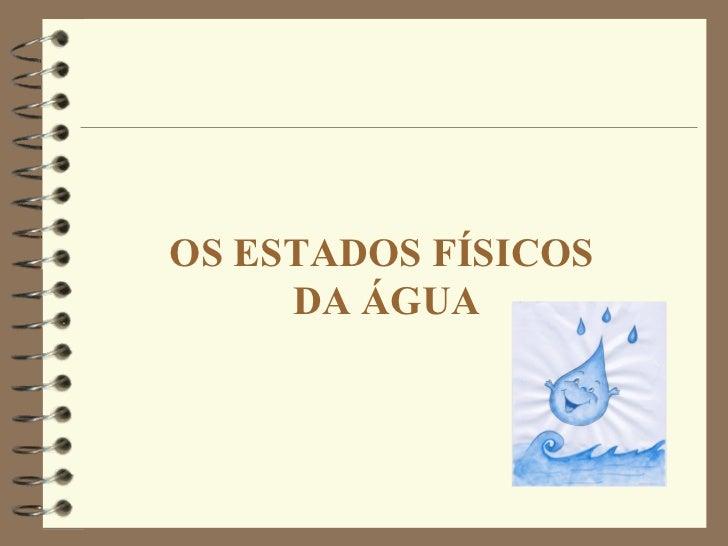 OS ESTADOS FÍSICOS  DA ÁGUA