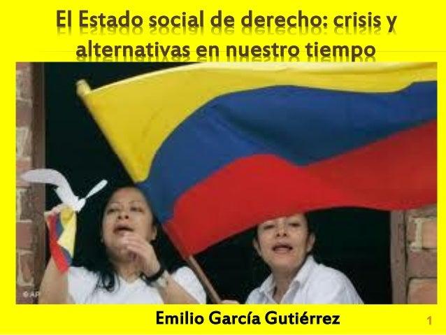 El Estado social de derecho: crisis yalternativas en nuestro tiempo1Emilio García Gutiérrez