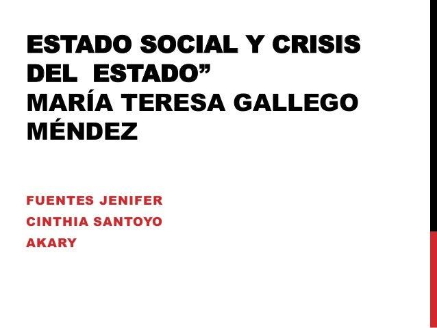 """ESTADO SOCIAL Y CRISIS DEL ESTADO"""" MARÍA TERESA GALLEGO MÉNDEZ FUENTES JENIFER CINTHIA SANTOYO AKARY"""