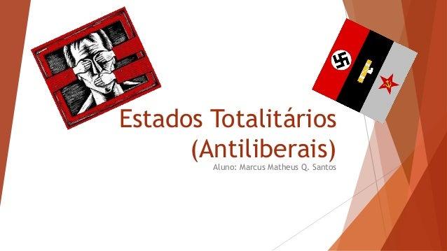 Estados Totalitários (Antiliberais)Aluno: Marcus Matheus Q. Santos