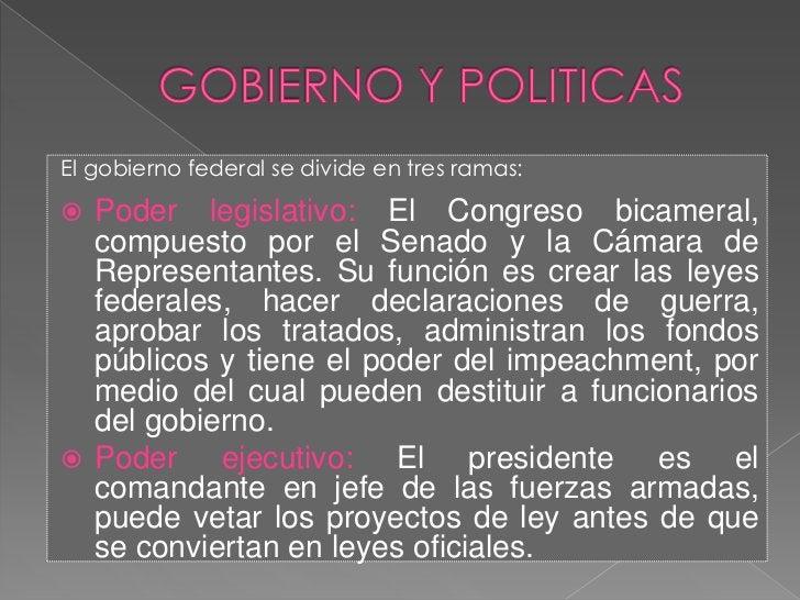 GOBIERNO Y POLITICAS<br />El gobierno federal se divide en tres ramas:<br />Poder legislativo: El Congreso bicameral, comp...